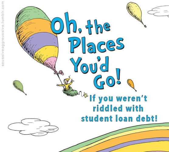 Oh the places you'd go if you weren't riddled with student loan debt